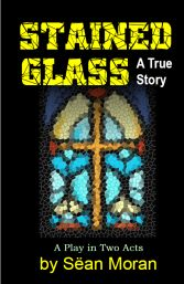 STAINED GLASS, a controversial play by Sean Moran about the Catholic Church and child molestation.